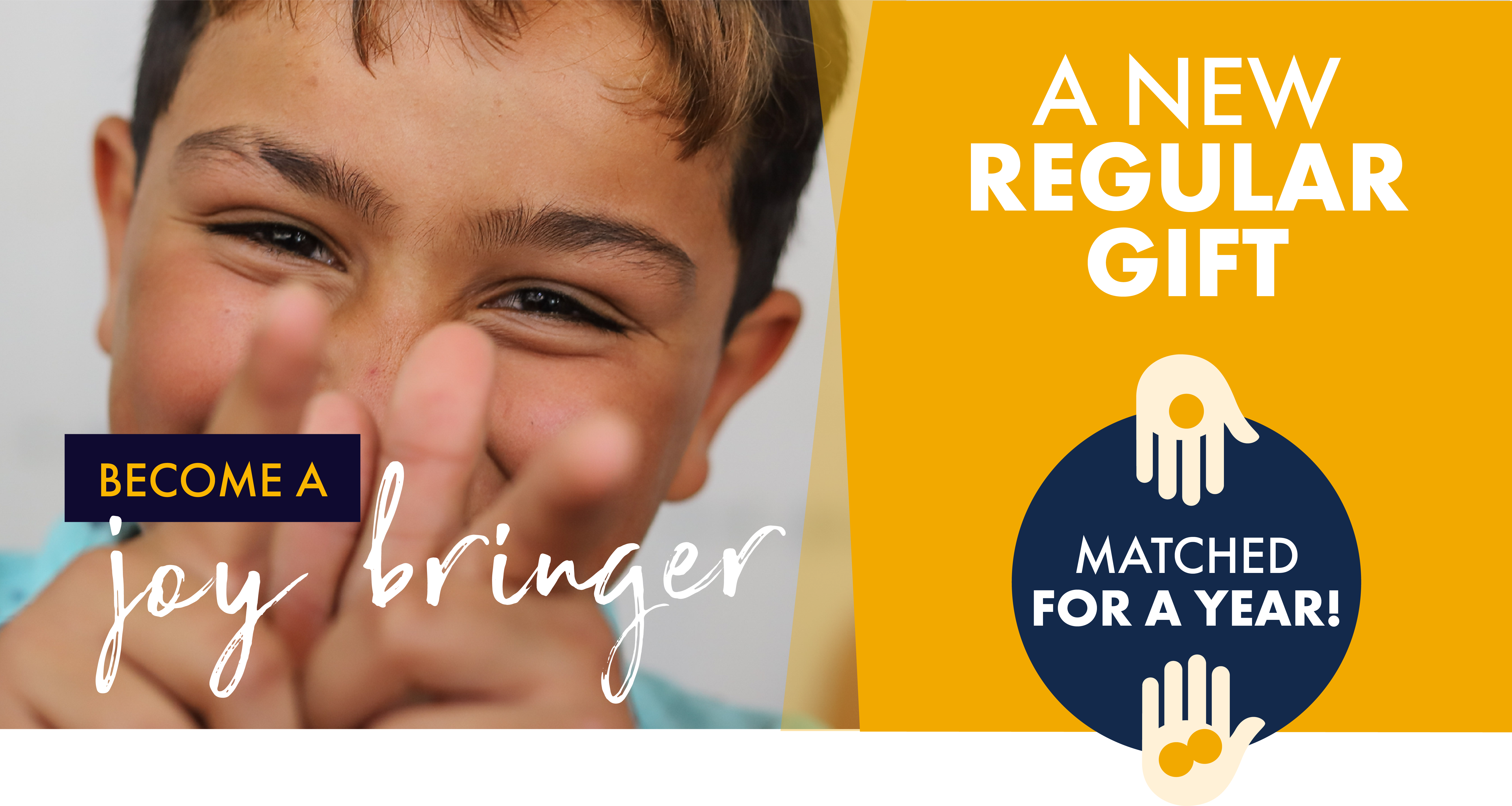Become a joy bringer with a new regular gift - matched for a year